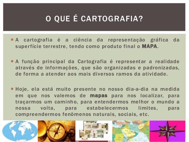 O QUE É CARTOGRAFIA?  A cartografia é a ciência da representação gráfica da superfície terrestre, tendo como produto fina...