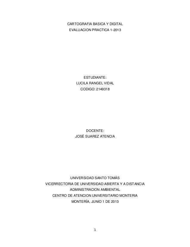 1CARTOGRAFIA BASICA Y DIGITALEVALUACION PRACTICA 1-2013ESTUDIANTE:LUCILA RANGEL VIDALCODIGO: 2149318DOCENTE:JOSÉ SUAREZ AT...