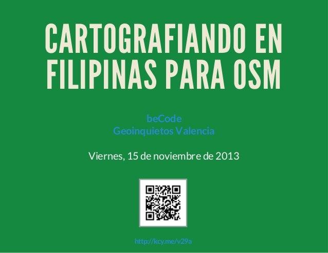 CARTOGRAFIANDO EN FILIPINAS PARA OSM beCode Geoinquietos Valencia Viernes, 15 de noviembre de 2013  http://kcy.me/v29a