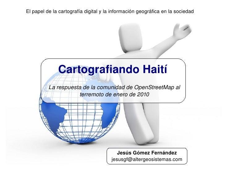Cartografiando Haití La respuesta de la comunidad de OpenStreetMap al terremoto de enero de 2010 El papel de la cartografí...