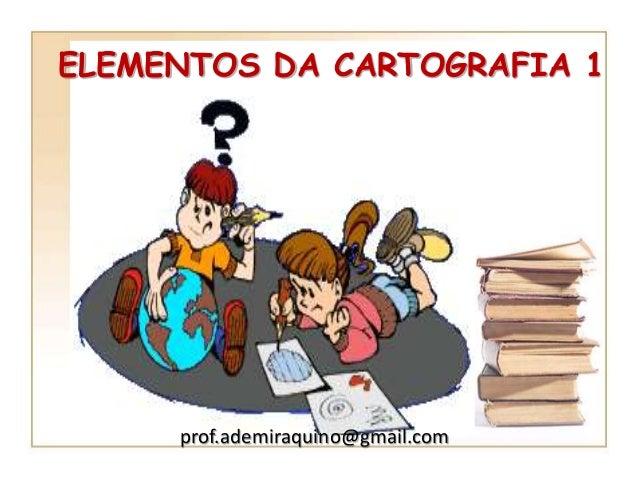 ELEMENTOS DA CARTOGRAFIA 1  prof.ademiraquino@gmail.com
