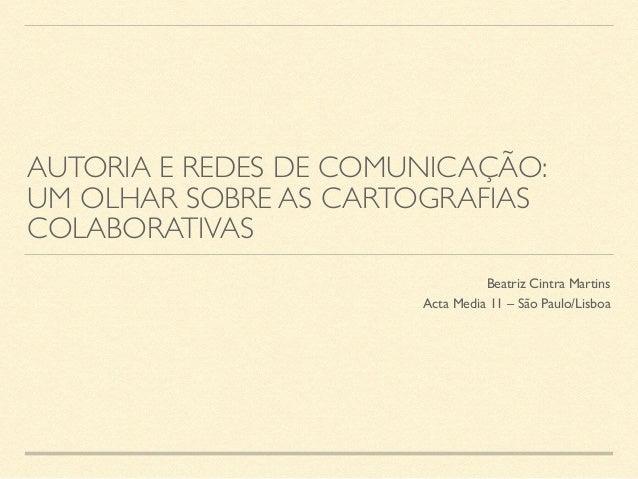 AUTORIA E REDES DE COMUNICAÇÃO: UM OLHAR SOBRE AS CARTOGRAFIAS COLABORATIVAS Beatriz Cintra Martins Acta Media 11 – São P...