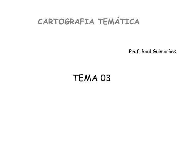 CARTOGRAFIA TEMÁTICAProf. Raul GuimarãesTEMA 03