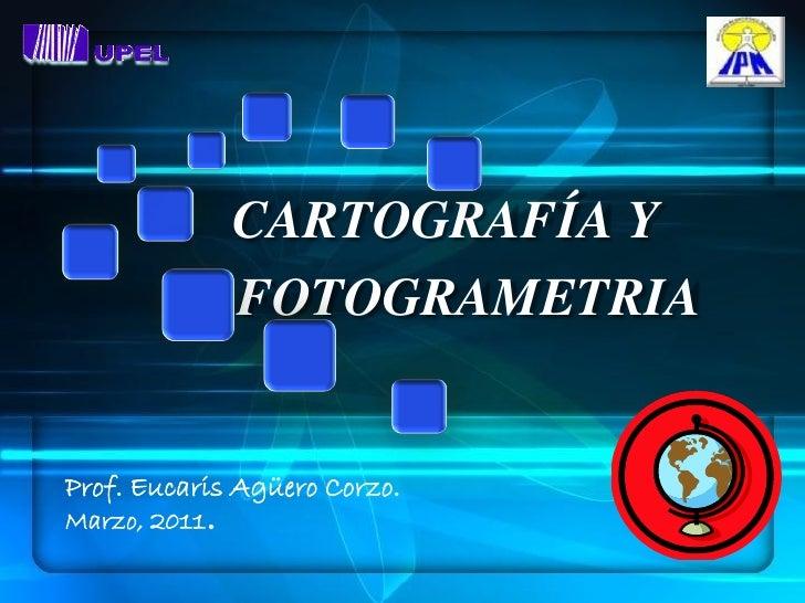 CARTOGRAFÍA Y          Y FOTOGRAMETRIAProf. Eucaris Agüero Corzo.Marzo, 2011.