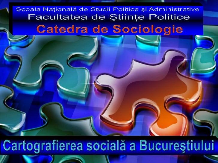 Cartografierea socială a Bucureştiului                     Şcoala Naţională de Ştiinţe Politice şi Administrative         ...