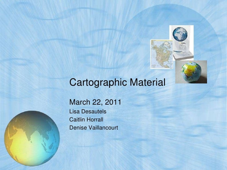 Cartographic MaterialMarch 22, 2011Lisa DesautelsCaitlin HorrallDenise Vaillancourt