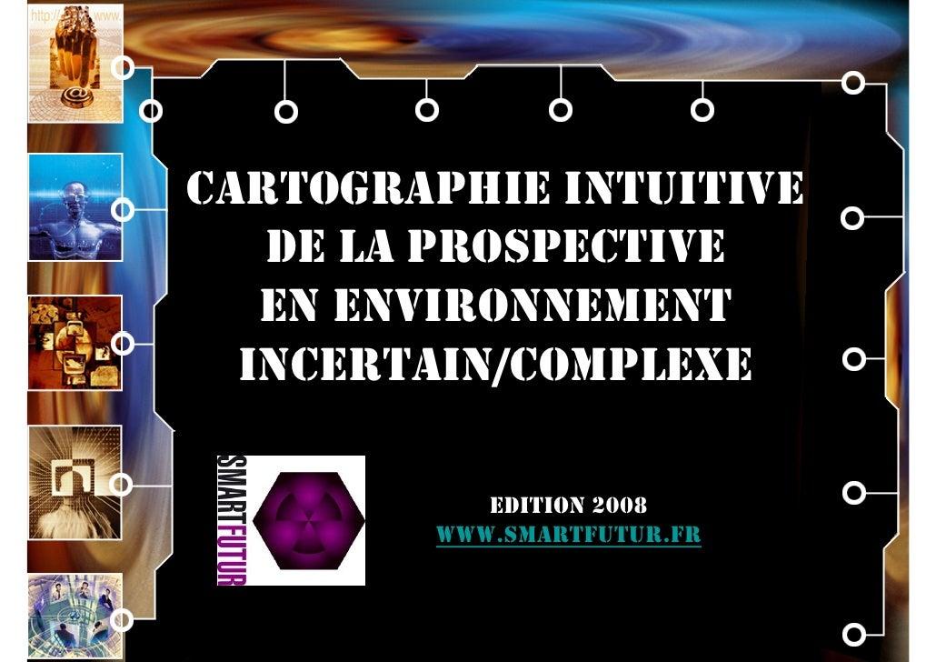 CARTOGRAPHIE INTUITIVE    DE LA PROSPECTIVE    EN ENVIRONNEMENT   INCERTAIN/COMPLEXE             EDITION 2008         WWW....