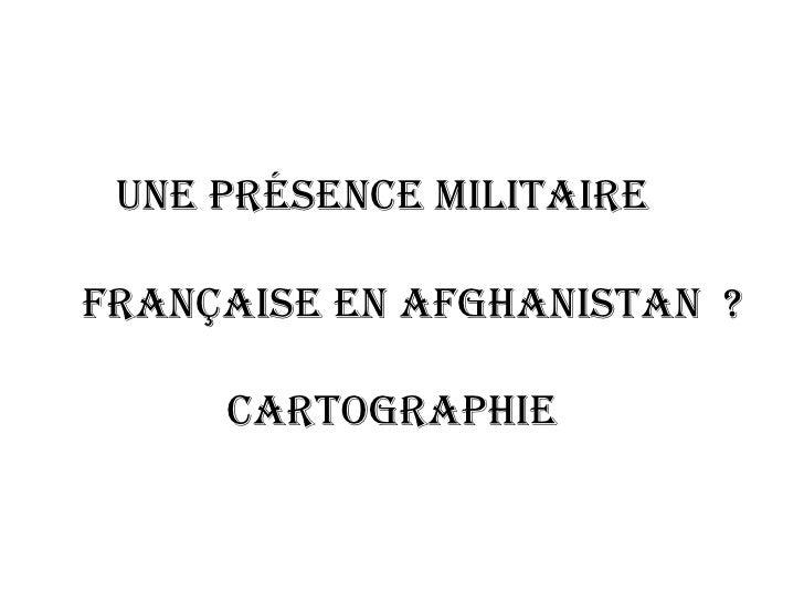 Une présence militaire  française en Afghanistan  ? Cartographie