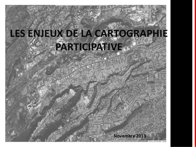 LES ENJEUX DE LA CARTOGRAPHIE PARTICIPATIVE  Novembre 2013 1