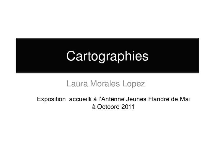 Cartographies          Laura Morales LopezExposition accueilli à l'Antenne Jeunes Flandre de Mai                    à Octo...