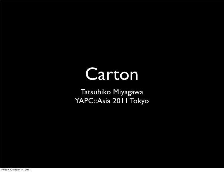 Carton                            Tatsuhiko Miyagawa                           YAPC::Asia 2011 TokyoFriday, October 14, 2011