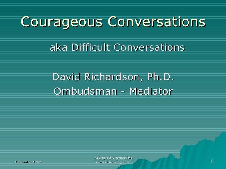 Courageous   Conversations <ul><li>aka Difficult Conversations </li></ul><ul><li>David Richardson, Ph.D. </li></ul><ul><li...
