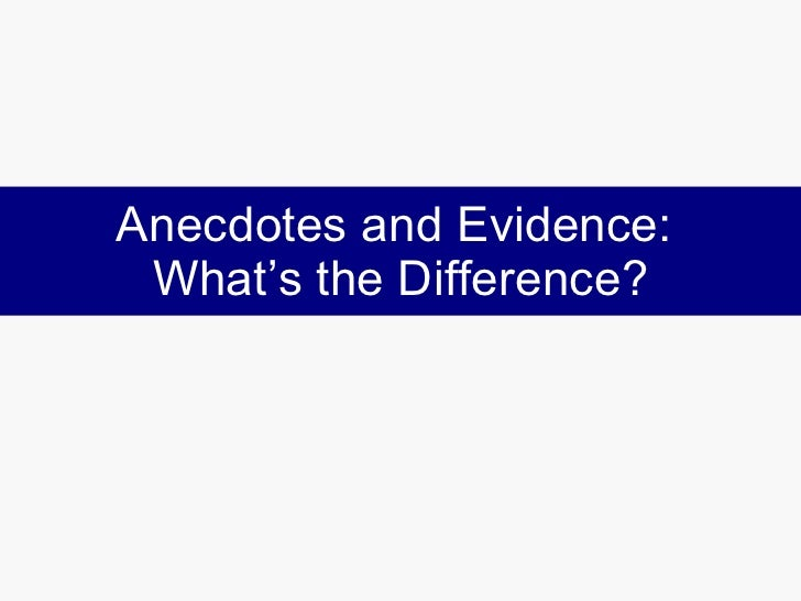 Anecdotes and Evidence:  What's the Difference?