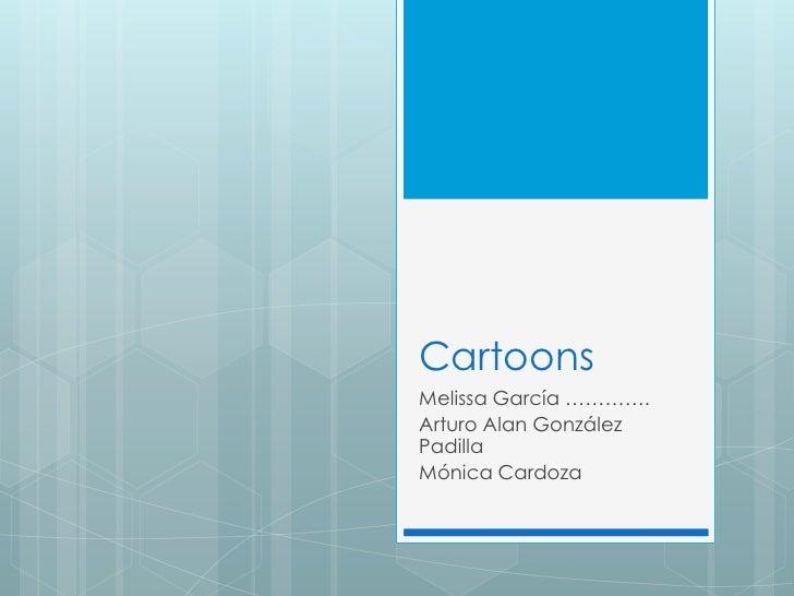 Cartoons<br />Melissa García ………….<br />Arturo Alan González Padilla<br />MónicaCardoza<br />