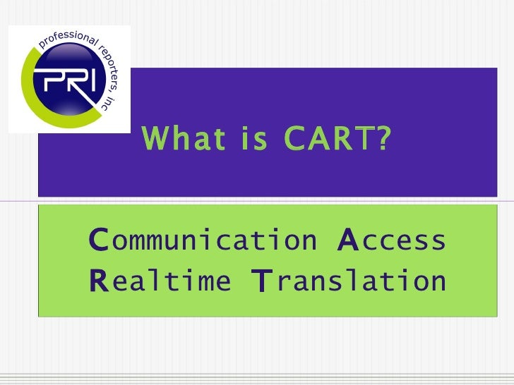 What is CART? C ommunication   A ccess   R ealtime   T ranslation