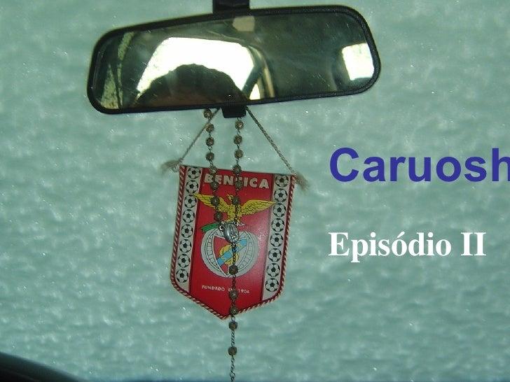 Caruosh   Episódio II
