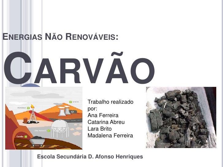 ENERGIAS NÃO RENOVÁVEIS:    CARVÃO                  Trabalho realizado                         por:                       ...