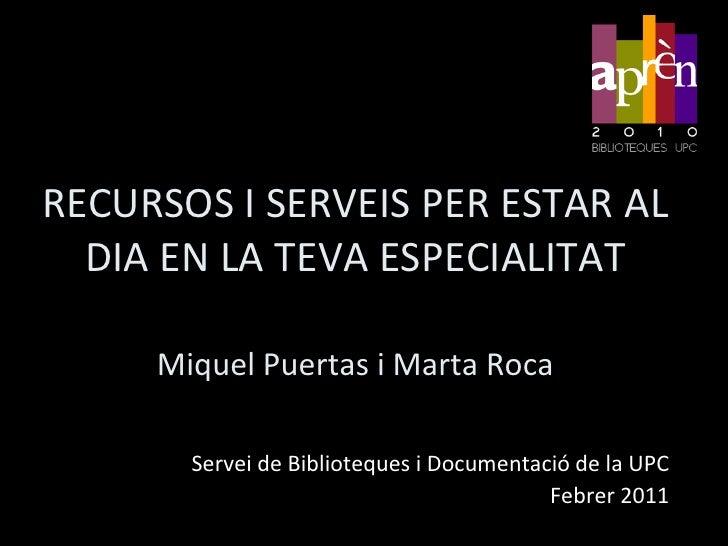 RECURSOS I SERVEIS PER ESTAR AL DIA EN LA TEVA ESPECIALITATMiquel Puertas i Marta Roca<br />Servei de Biblioteques i Docum...