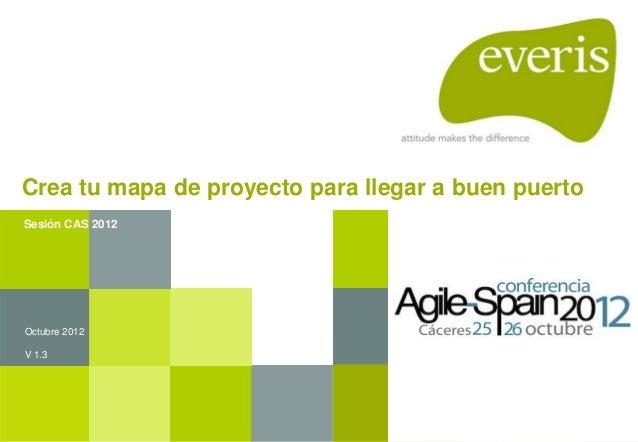 Crea tu mapa de proyecto para llegar a buen puerto Octubre 2012 V 1.3 Sesión CAS 2012