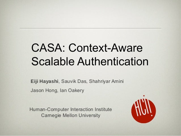CASA: Context-Aware Scalable Authentication Eiji Hayashi, Sauvik Das, Shahriyar Amini Jason Hong, Ian Oakery Human-Compute...