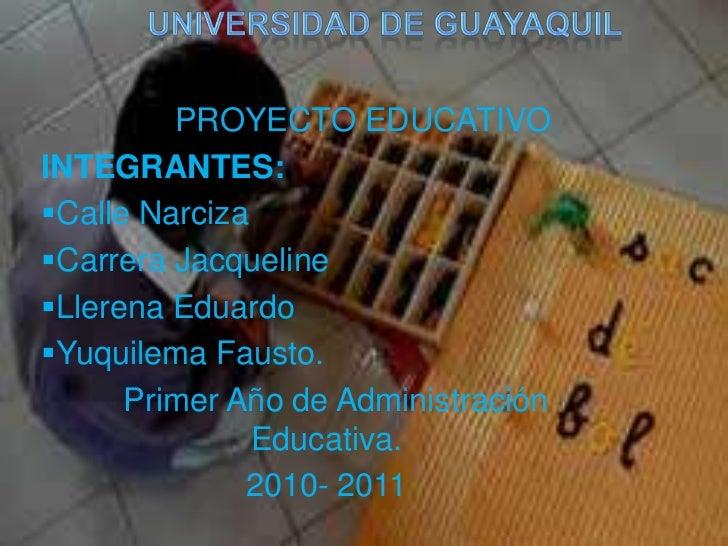 Universidad de guayaquil<br /><br />PROYECTO EDUCATIVO<br />INTEGRANTES: <br /><ul><li>Calle Narciza