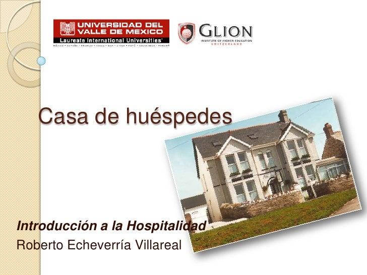 Casa de huéspedes<br />Introducción a la Hospitalidad<br />Roberto Echeverría Villareal<br />