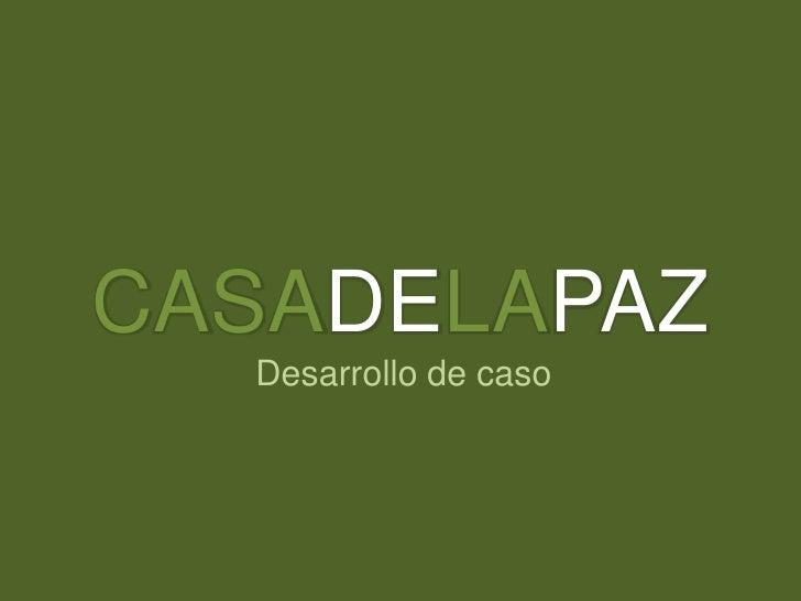 CASADELAPAZ<br />Desarrollo de caso<br />