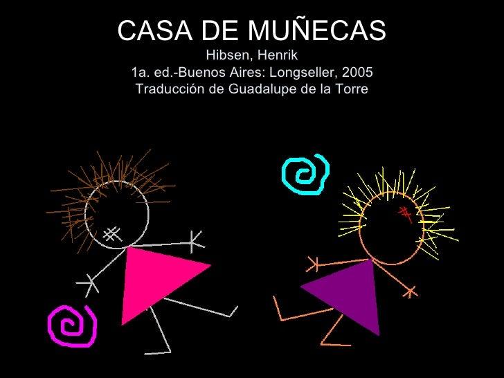 CASA DE MUÑECAS Hibsen, Henrik 1a. ed.-Buenos Aires: Longseller, 2005 Traducción de Guadalupe de la Torre