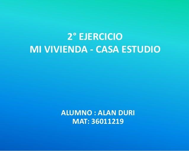 2° EJERCICIOMI VIVIENDA - CASA ESTUDIO      ALUMNO : ALAN DURI         MAT: 36011219