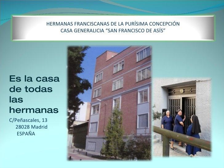C/Peñascales, 13 28028 Madrid ESPAÑA Es la casa de todas las hermanas HERMANAS FRANCISCANAS DE LA PURÍSIMA CONCEPCIÓN CASA...