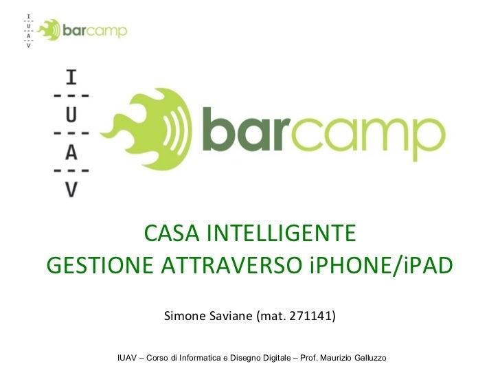 CASA INTELLIGENTE GESTIONE ATTRAVERSO iPHONE/iPAD Simone Saviane (mat. 271141) IUAV – Corso di Informatica e Disegno Digit...