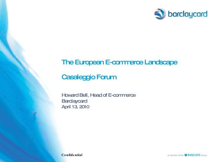 The European E-commerce Landscape  Casaleggio Forum Howard Bell, Head of E-commerce Barclaycard  April 13, 2010 Confidential