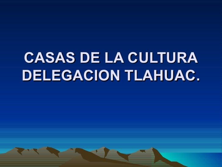 CASAS DE LA CULTURA DELEGACION TLAHUAC.