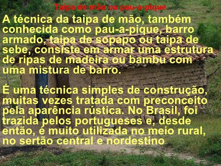 Taipa de mão ou pau-a-pique A técnica da taipa de mão, também conhecida como pau-a-pique, barro armado, taipa de sopapo ou...