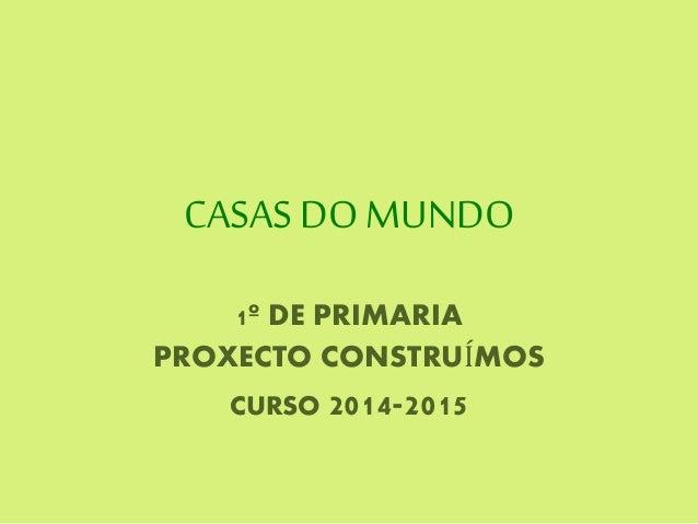 CASAS DO MUNDO 1º DE PRIMARIA PROXECTO CONSTRUÍMOS CURSO 2014-2015