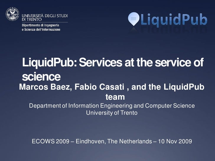 LiquidPub: Services at the service of science Marcos Baez, Fabio Casati , and the LiquidPub                     team   Dep...