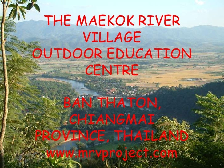THE MAEKOK RIVER      VILLAGEOUTDOOR EDUCATION      CENTRE    BAN THATON,     CHIANGMAIPROVINCE, THAILAND  www.mrvproject....
