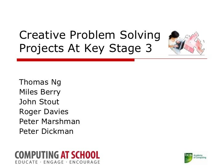 Creative Problem Solving Projects At Key Stage 3<br />Thomas Ng<br />Miles Berry<br />John Stout<br />Roger Davies<br />Pe...