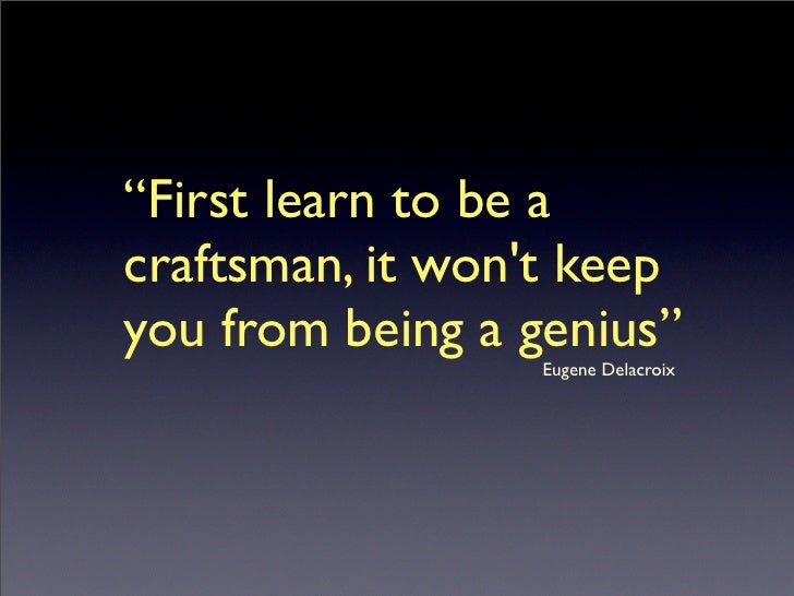 """""""First learn to be a craftsman, it won't keep you from being a genius""""                                           ..."""