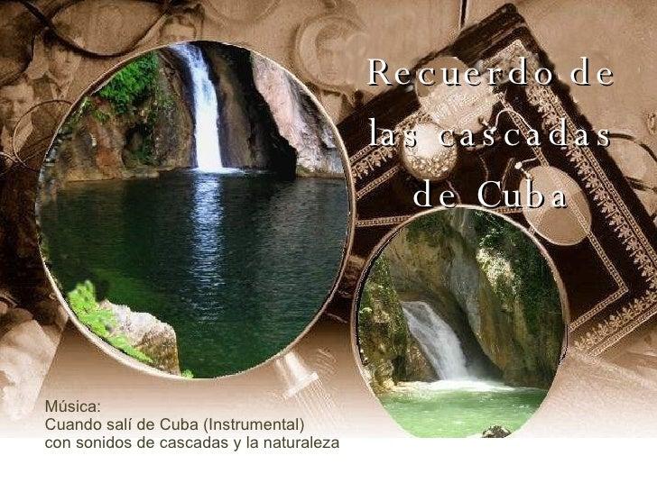 Recuerdo de las cascadas de Cuba Música:  Cuando salí de Cuba (Instrumental) con sonidos de cascadas y la naturaleza