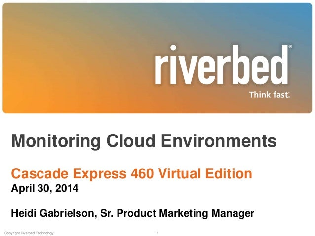 Monitoring Cloud Environments Cascade Express 460 Virtual Edition April 30, 2014 Heidi Gabrielson, Sr. Product Marketing M...