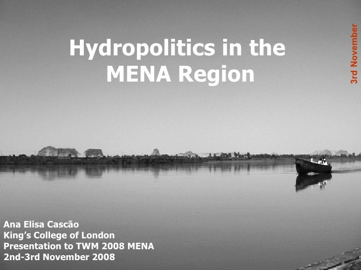 Hydropolitics in the  MENA Region Ana Elisa Cascão King's College of London Presentation to TWM 2008 MENA 2nd-3rd November...