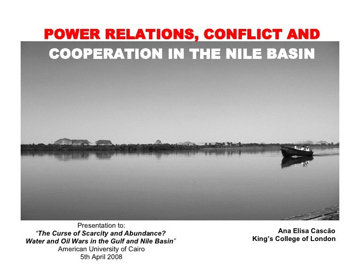 """POWER RELATIONS, CONFLICT AND  COOPERATION IN THE NILE BASIN Ana Elisa Cascão King's College of London Presentation to: """" ..."""