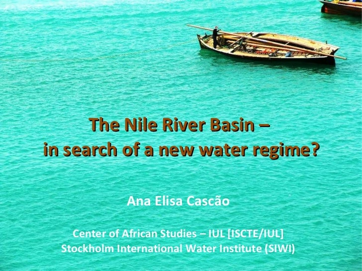 The Nile River Basin –  in search of a new water regime? Ana Elisa Cascão Center of African Studies – IUL [ISCTE/IUL] Stoc...