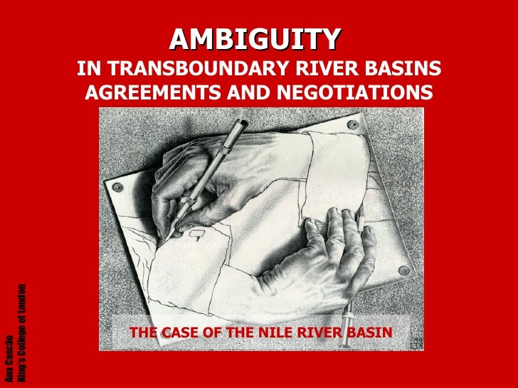 AMBIGUITY   IN TRANSBOUNDARY RIVER BASINS AGREEMENTS AND NEGOTIATIONS THE CASE OF THE NILE RIVER BASIN Ana Cascão  King's ...