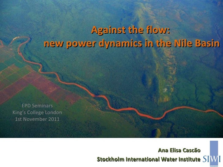 Against the flow:  new power dynamics in the Nile Basin EPD Seminars King's College London 1st November 2011 Ana Elisa Cas...
