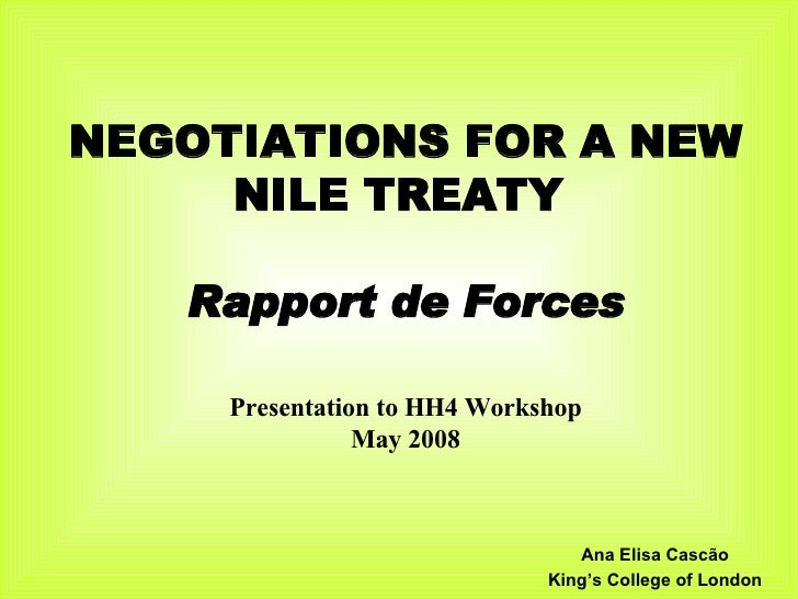 NEGOTIATIONS FOR A NEW NILE TREATY  Rapport de Forces Presentation to HH4 Workshop May 2008 Ana Elisa Cascão King's Colleg...
