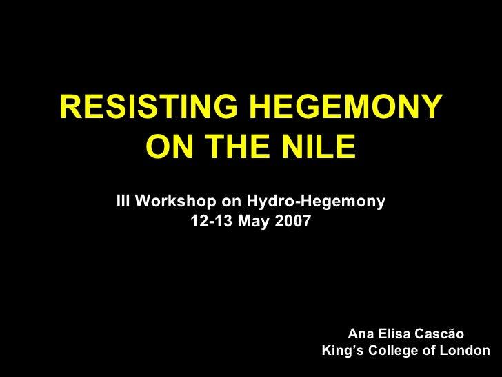 RESISTING HEGEMONY ON THE NILE III Workshop on Hydro-Hegemony 12-13 May 2007 Ana Elisa Cascão King's College of London