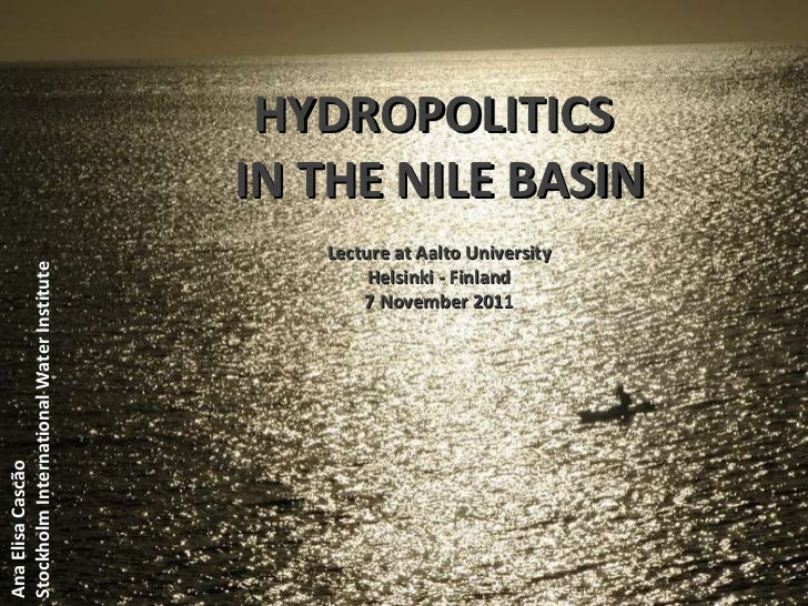 HYDROPOLITICS  IN THE NILE BASIN Ana Elisa Cascão Stockholm International Water Institute Lecture at Aalto University Hels...