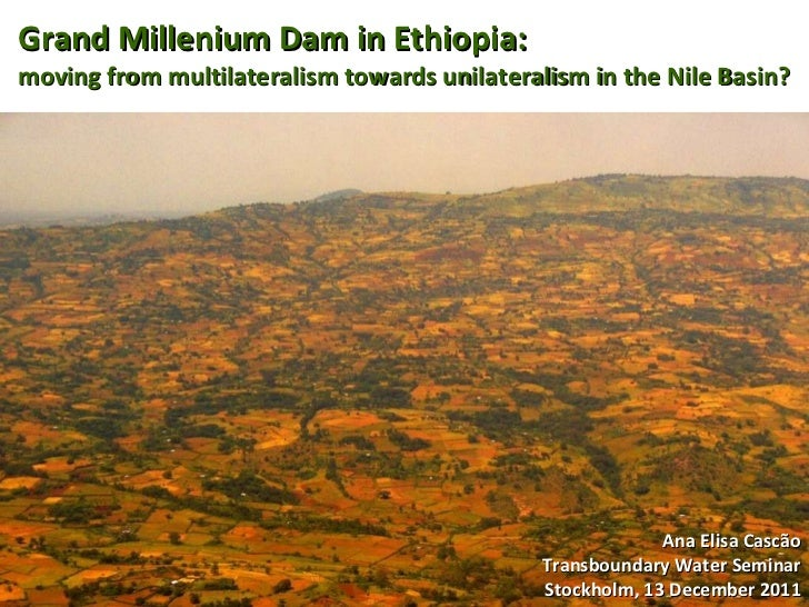 Grand Millenium Dam in Ethiopia: moving from multilateralism towards unilateralism in the Nile Basin? Ana Elisa Cascão Tra...